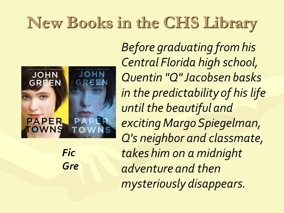 New Books in the CHS Library Before graduating from his Central Florida high school, Quentin Q Jacobsen basks in the predictability of his life until the beautiful and exciting Margo Spiegelman, Q s neighbor and classmate, takes him on a midnight adventure and then mysteriously disappears.