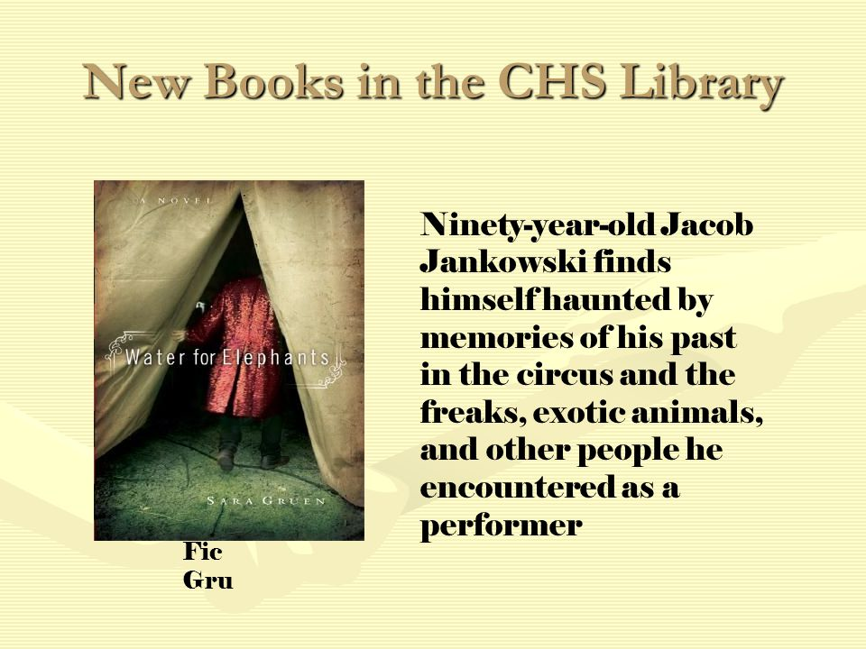 New Books in the CHS Library Ninety-year-old Jacob Jankowski finds himself haunted by memories of his past in the circus and the freaks, exotic animals, and other people he encountered as a performer Fic Gru