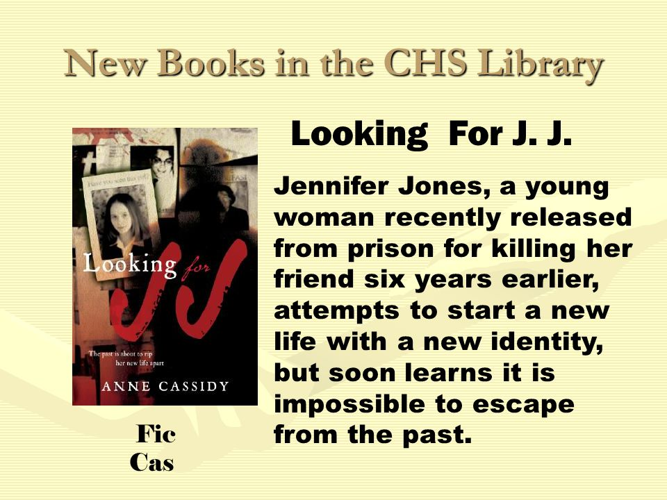 New Books in the CHS Library Jennifer Jones, a young woman recently released from prison for killing her friend six years earlier, attempts to start a new life with a new identity, but soon learns it is impossible to escape from the past.