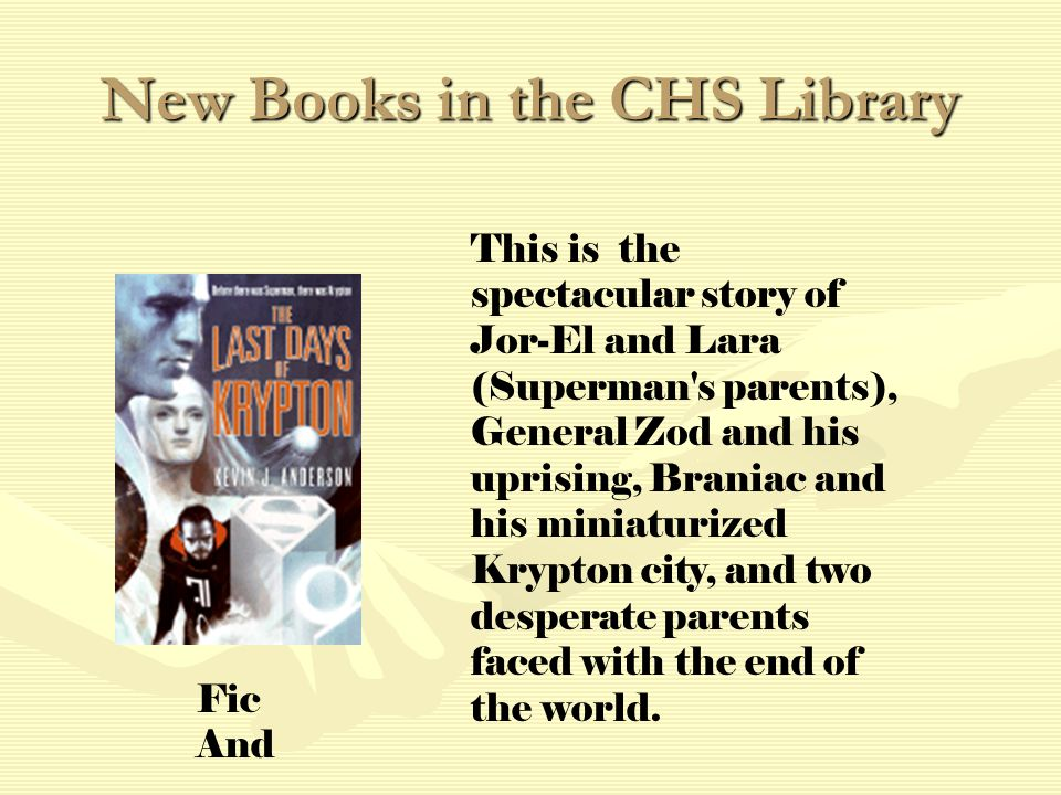 New Books in the CHS Library This is the spectacular story of Jor-El and Lara (Superman s parents), General Zod and his uprising, Braniac and his miniaturized Krypton city, and two desperate parents faced with the end of the world.