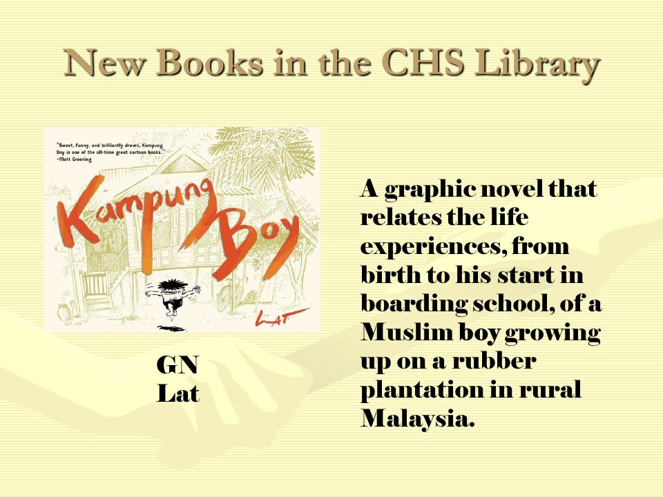 New Books in the CHS Library A graphic novel that relates the life experiences, from birth to his start in boarding school, of a Muslim boy growing up on a rubber plantation in rural Malaysia.