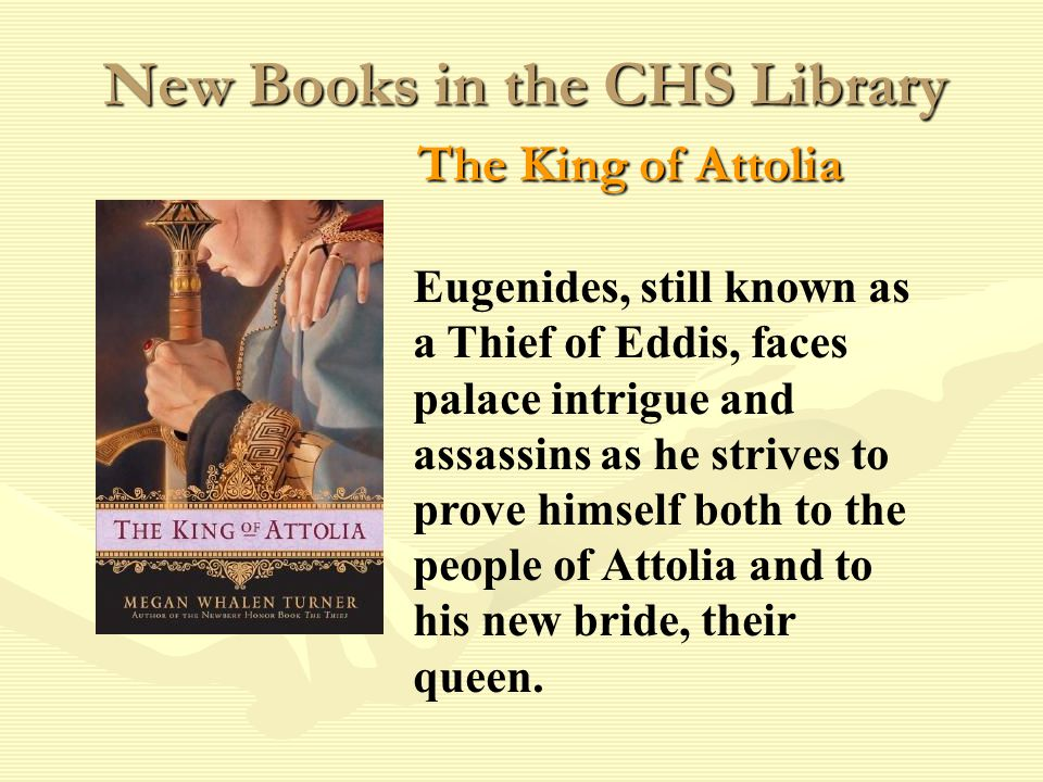 New Books in the CHS Library The King of Attolia Eugenides, still known as a Thief of Eddis, faces palace intrigue and assassins as he strives to prove himself both to the people of Attolia and to his new bride, their queen.