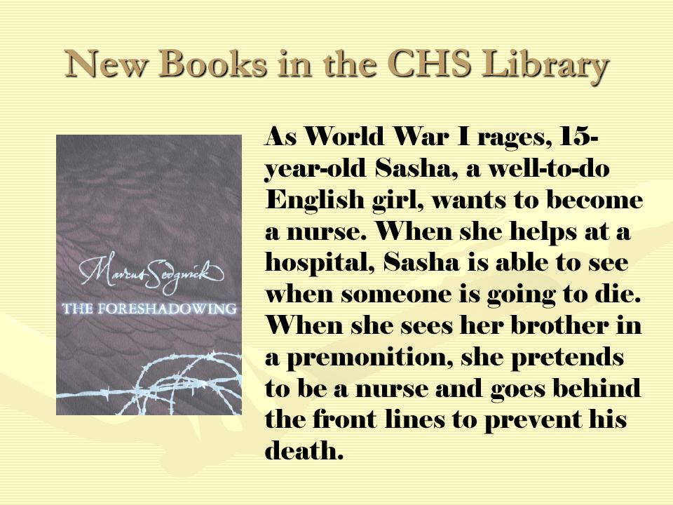 New Books in the CHS Library As World War I rages, 15- year-old Sasha, a well-to-do English girl, wants to become a nurse.