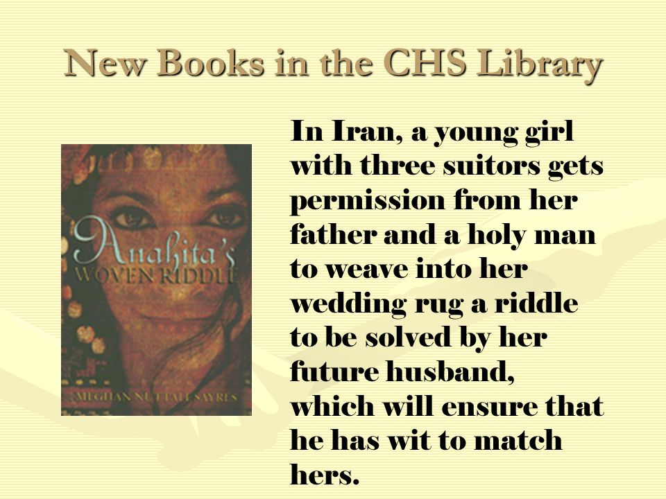 New Books in the CHS Library In Iran, a young girl with three suitors gets permission from her father and a holy man to weave into her wedding rug a riddle to be solved by her future husband, which will ensure that he has wit to match hers.
