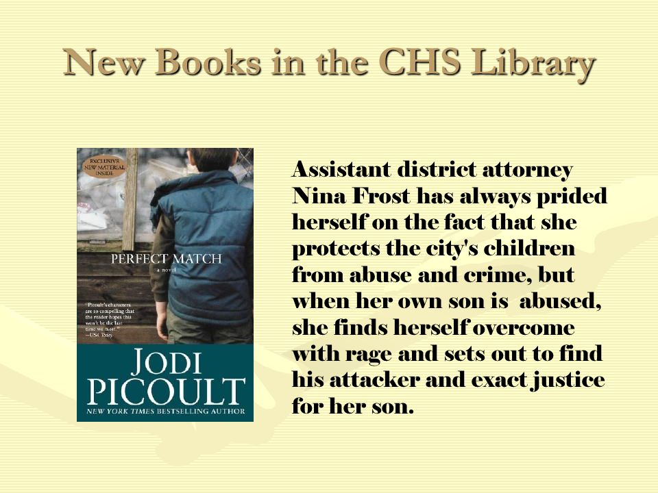 New Books in the CHS Library Assistant district attorney Nina Frost has always prided herself on the fact that she protects the city s children from abuse and crime, but when her own son is abused, she finds herself overcome with rage and sets out to find his attacker and exact justice for her son.