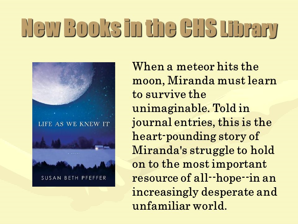 New Books in the CHS Library When a meteor hits the moon, Miranda must learn to survive the unimaginable.
