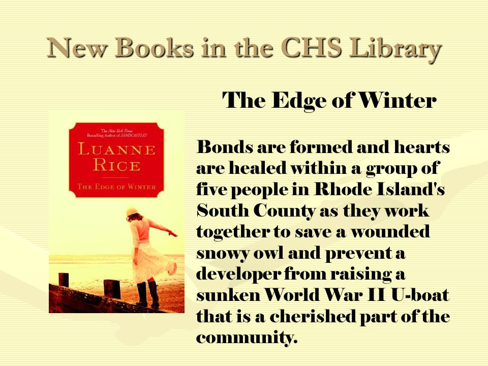 New Books in the CHS Library The Edge of Winter Bonds are formed and hearts are healed within a group of five people in Rhode Island s South County as they work together to save a wounded snowy owl and prevent a developer from raising a sunken World War II U-boat that is a cherished part of the community.