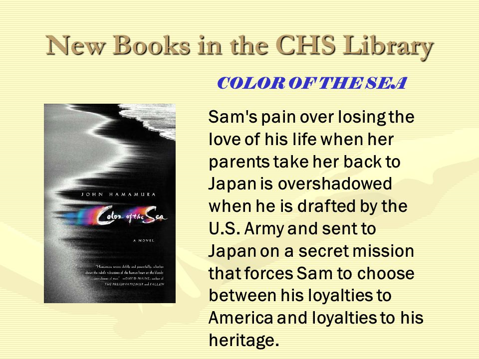 New Books in the CHS Library COLOR OF THE SEA Sam s pain over losing the love of his life when her parents take her back to Japan is overshadowed when he is drafted by the U.S.