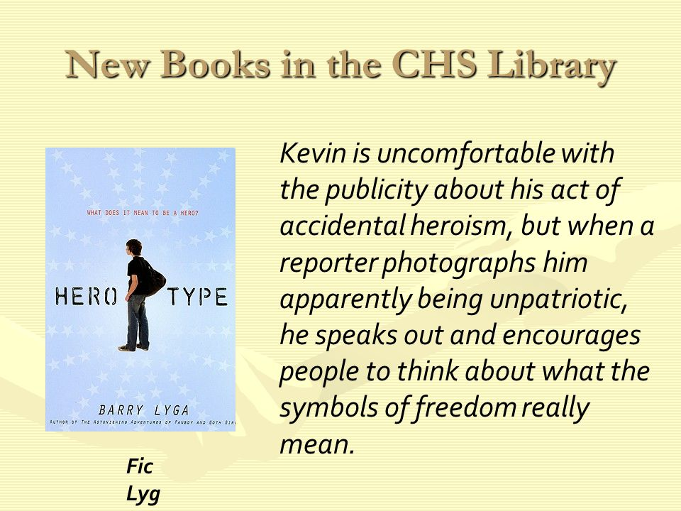 New Books in the CHS Library Kevin is uncomfortable with the publicity about his act of accidental heroism, but when a reporter photographs him apparently being unpatriotic, he speaks out and encourages people to think about what the symbols of freedom really mean.