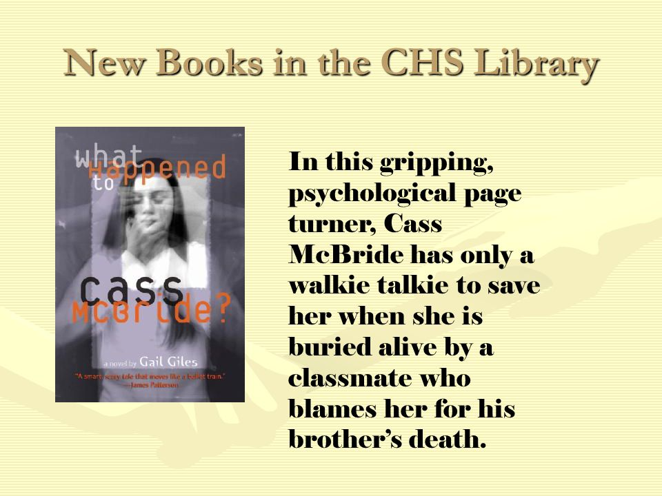 New Books in the CHS Library In this gripping, psychological page turner, Cass McBride has only a walkie talkie to save her when she is buried alive by a classmate who blames her for his brother's death.