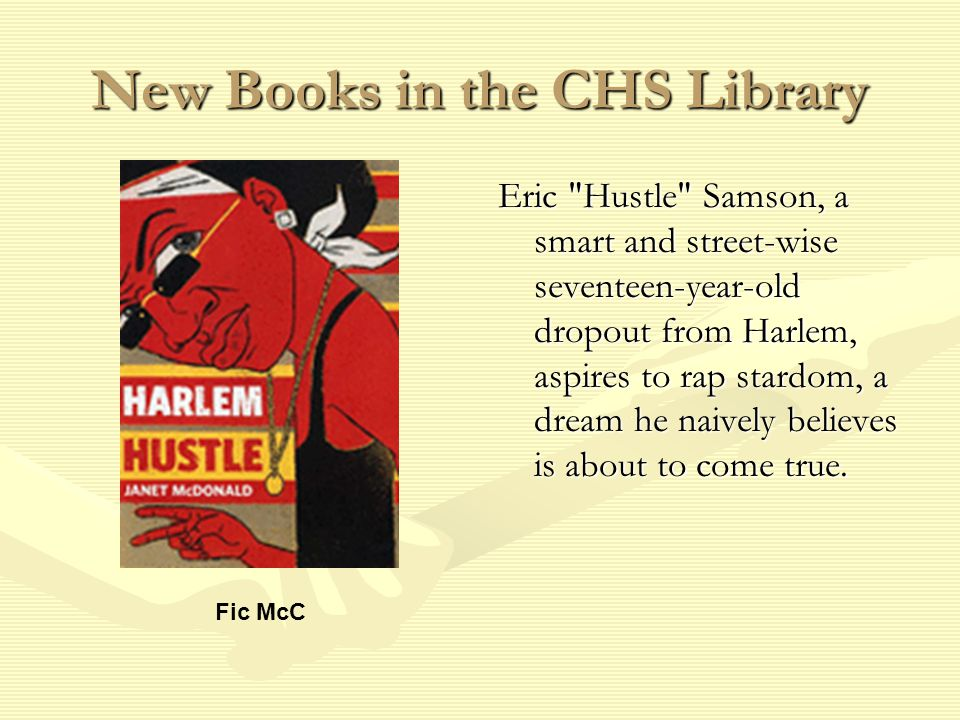 New Books in the CHS Library Eric Hustle Samson, a smart and street-wise seventeen-year-old dropout from Harlem, aspires to rap stardom, a dream he naively believes is about to come true.