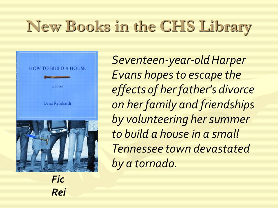 New Books in the CHS Library Seventeen-year-old Harper Evans hopes to escape the effects of her father s divorce on her family and friendships by volunteering her summer to build a house in a small Tennessee town devastated by a tornado.