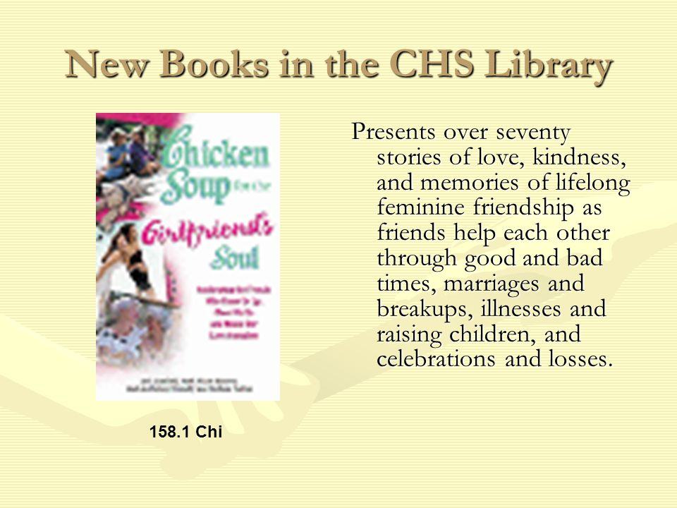 New Books in the CHS Library Presents over seventy stories of love, kindness, and memories of lifelong feminine friendship as friends help each other through good and bad times, marriages and breakups, illnesses and raising children, and celebrations and losses.