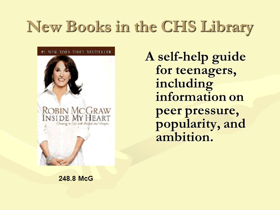 New Books in the CHS Library A self-help guide for teenagers, including information on peer pressure, popularity, and ambition.