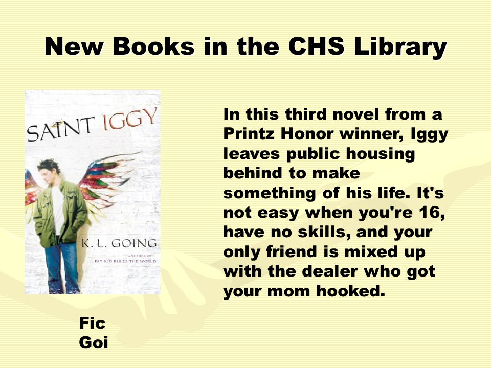New Books in the CHS Library In this third novel from a Printz Honor winner, Iggy leaves public housing behind to make something of his life.