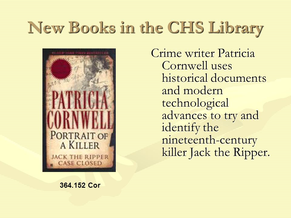 New Books in the CHS Library Crime writer Patricia Cornwell uses historical documents and modern technological advances to try and identify the nineteenth-century killer Jack the Ripper.