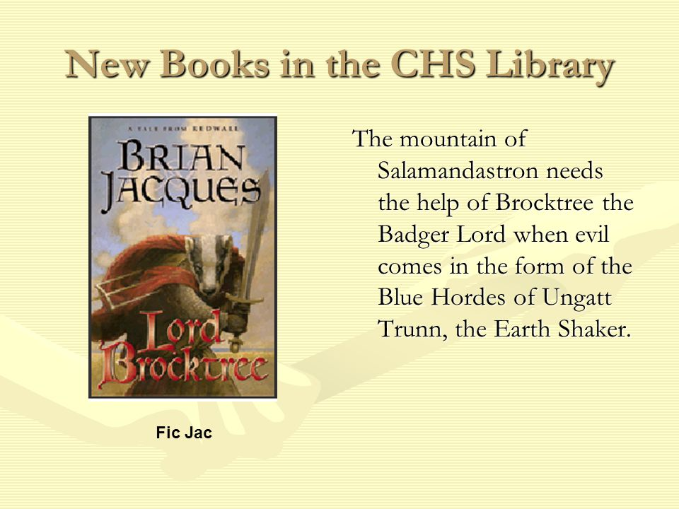 New Books in the CHS Library The mountain of Salamandastron needs the help of Brocktree the Badger Lord when evil comes in the form of the Blue Hordes of Ungatt Trunn, the Earth Shaker.