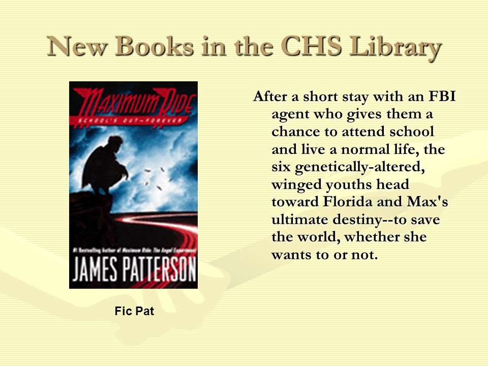 New Books in the CHS Library After a short stay with an FBI agent who gives them a chance to attend school and live a normal life, the six genetically-altered, winged youths head toward Florida and Max s ultimate destiny--to save the world, whether she wants to or not.