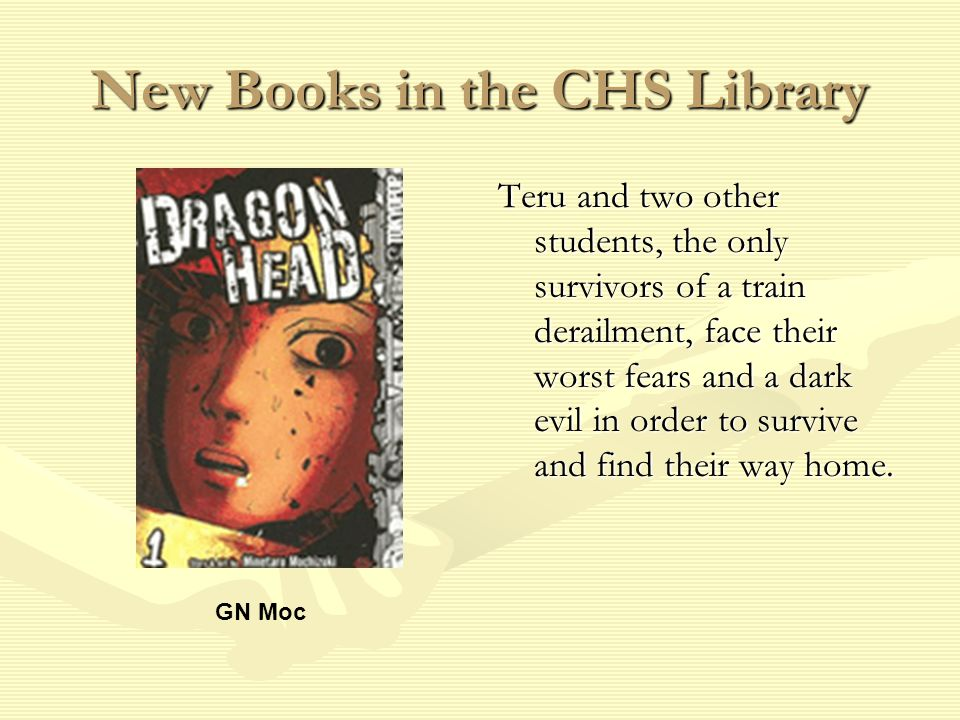 New Books in the CHS Library Teru and two other students, the only survivors of a train derailment, face their worst fears and a dark evil in order to survive and find their way home.