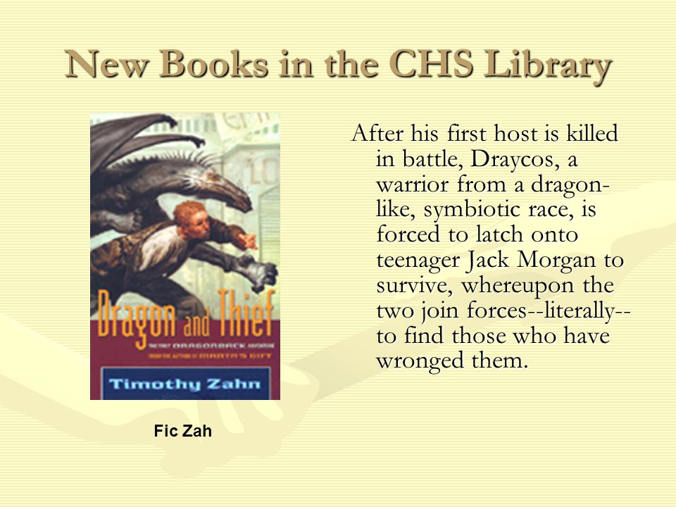 New Books in the CHS Library After his first host is killed in battle, Draycos, a warrior from a dragon- like, symbiotic race, is forced to latch onto teenager Jack Morgan to survive, whereupon the two join forces--literally-- to find those who have wronged them.