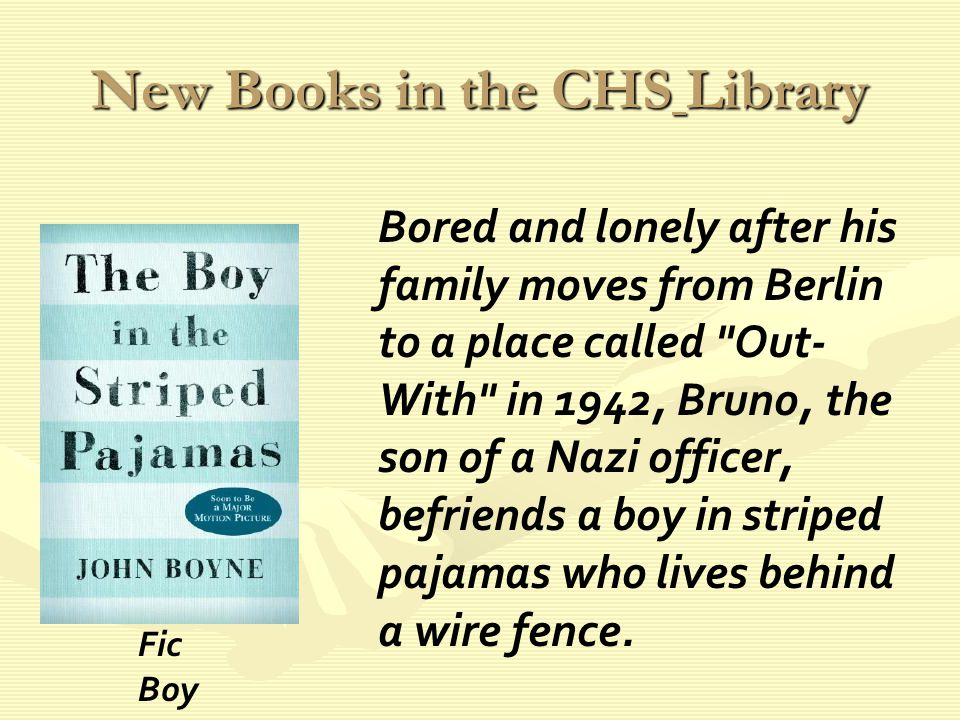 New Books in the CHS Library Bored and lonely after his family moves from Berlin to a place called Out- With in 1942, Bruno, the son of a Nazi officer, befriends a boy in striped pajamas who lives behind a wire fence.