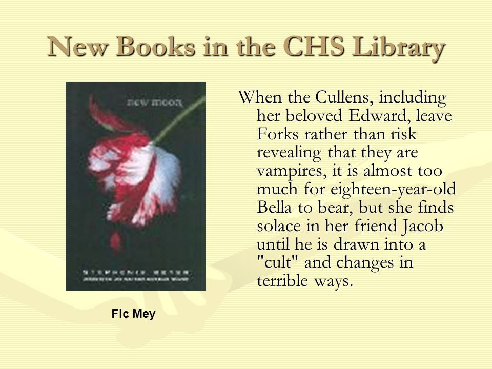New Books in the CHS Library When the Cullens, including her beloved Edward, leave Forks rather than risk revealing that they are vampires, it is almost too much for eighteen-year-old Bella to bear, but she finds solace in her friend Jacob until he is drawn into a cult and changes in terrible ways.