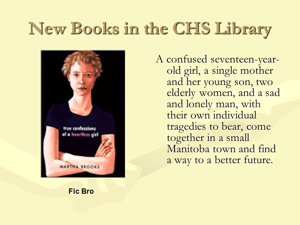 New Books in the CHS Library A confused seventeen-year- old girl, a single mother and her young son, two elderly women, and a sad and lonely man, with their own individual tragedies to bear, come together in a small Manitoba town and find a way to a better future.