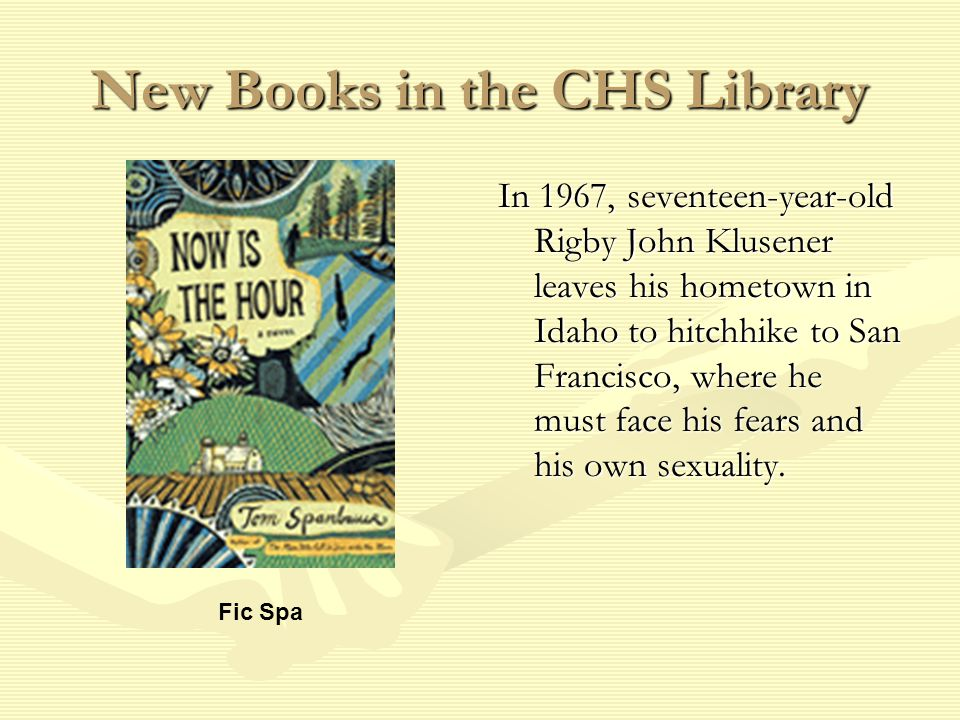 New Books in the CHS Library In 1967, seventeen-year-old Rigby John Klusener leaves his hometown in Idaho to hitchhike to San Francisco, where he must face his fears and his own sexuality.