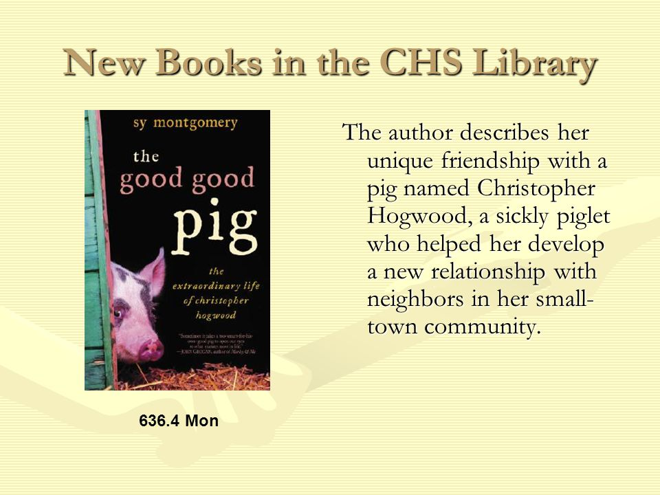 New Books in the CHS Library The author describes her unique friendship with a pig named Christopher Hogwood, a sickly piglet who helped her develop a new relationship with neighbors in her small- town community.