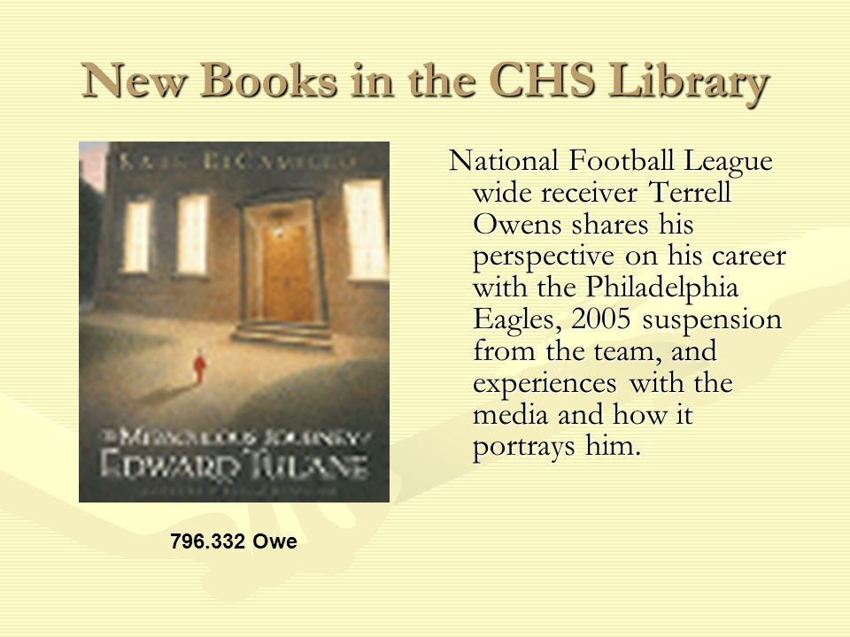 New Books in the CHS Library National Football League wide receiver Terrell Owens shares his perspective on his career with the Philadelphia Eagles, 2005 suspension from the team, and experiences with the media and how it portrays him.