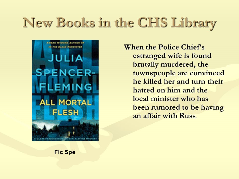 New Books in the CHS Library When the Police Chief's estranged wife is found brutally murdered, the townspeople are convinced he killed her and turn their hatred on him and the local minister who has been rumored to be having an affair with Russ.