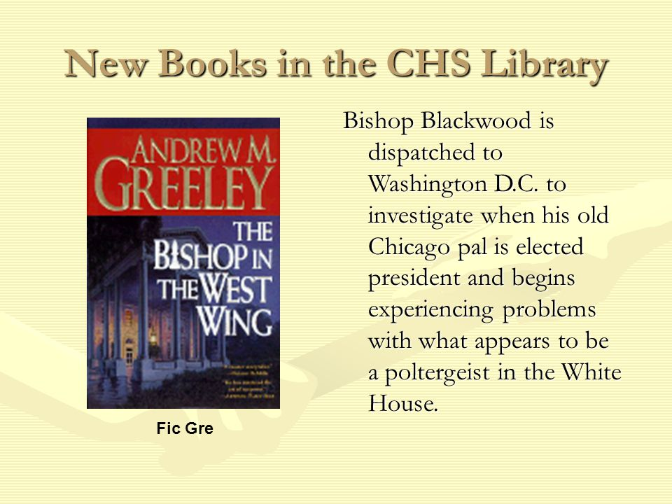 New Books in the CHS Library Fic Gre Bishop Blackwood is dispatched to Washington D.C.