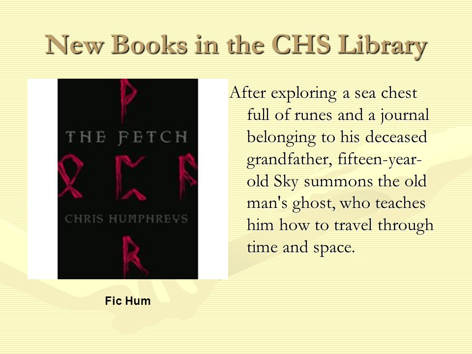 New Books in the CHS Library After exploring a sea chest full of runes and a journal belonging to his deceased grandfather, fifteen-year- old Sky summons the old man s ghost, who teaches him how to travel through time and space.
