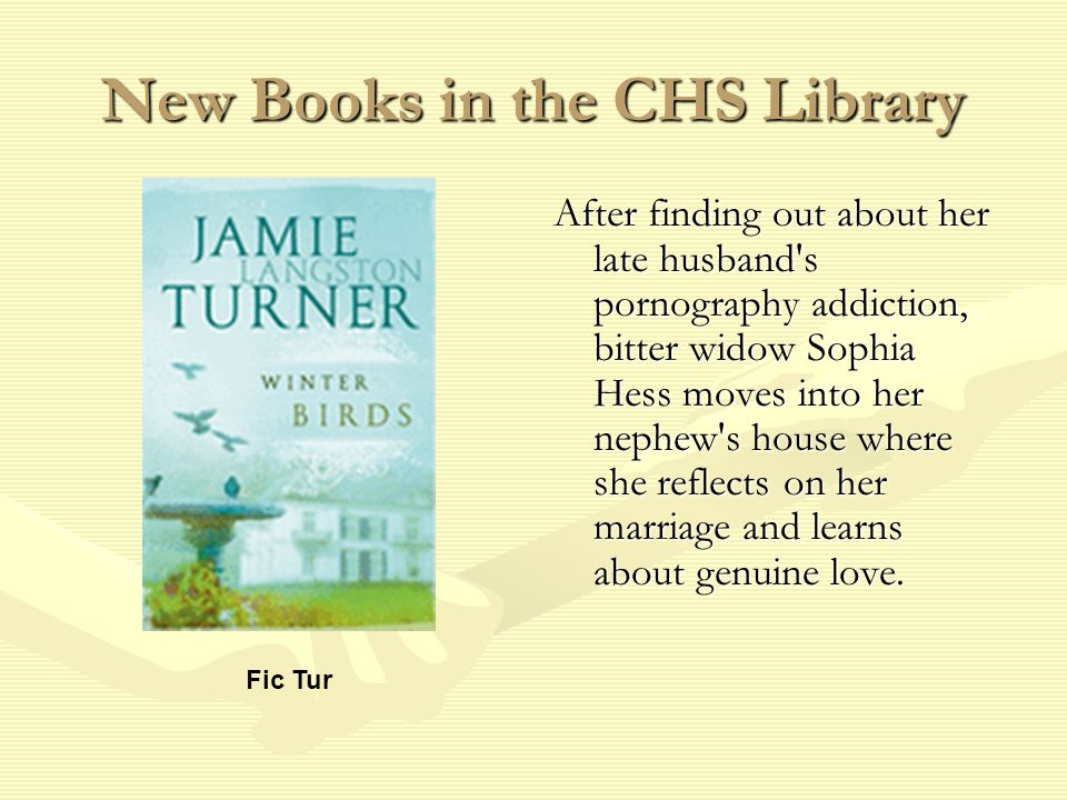 New Books in the CHS Library After finding out about her late husband s pornography addiction, bitter widow Sophia Hess moves into her nephew s house where she reflects on her marriage and learns about genuine love.