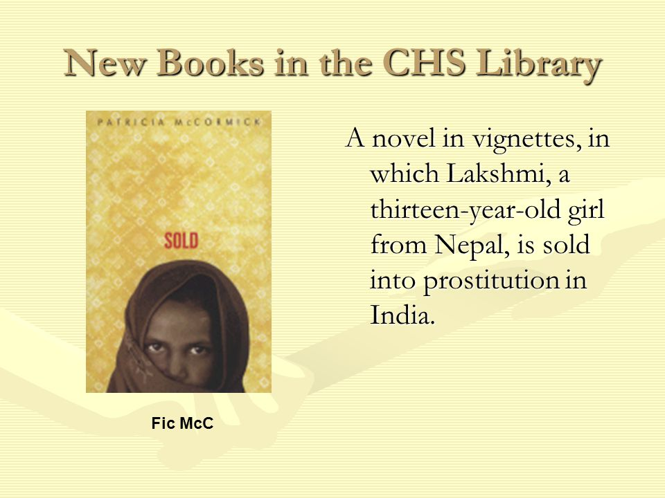 New Books in the CHS Library A novel in vignettes, in which Lakshmi, a thirteen-year-old girl from Nepal, is sold into prostitution in India.