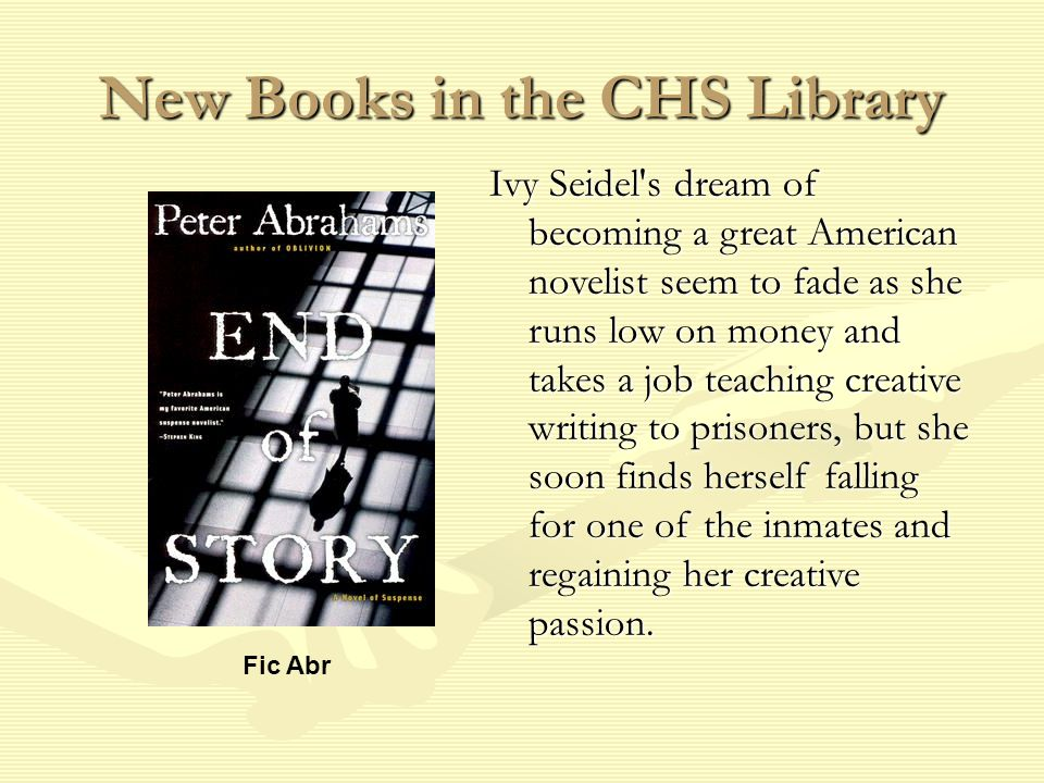 New Books in the CHS Library Fic Abr Ivy Seidel s dream of becoming a great American novelist seem to fade as she runs low on money and takes a job teaching creative writing to prisoners, but she soon finds herself falling for one of the inmates and regaining her creative passion.