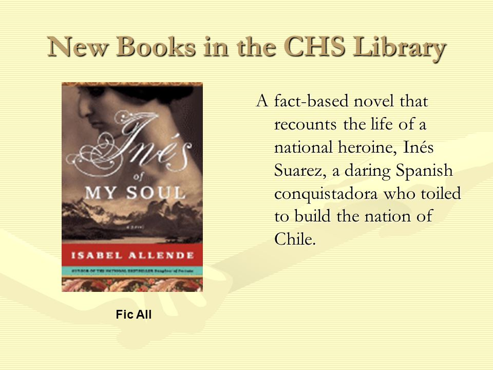 New Books in the CHS Library A fact-based novel that recounts the life of a national heroine, Inés Suarez, a daring Spanish conquistadora who toiled to build the nation of Chile.