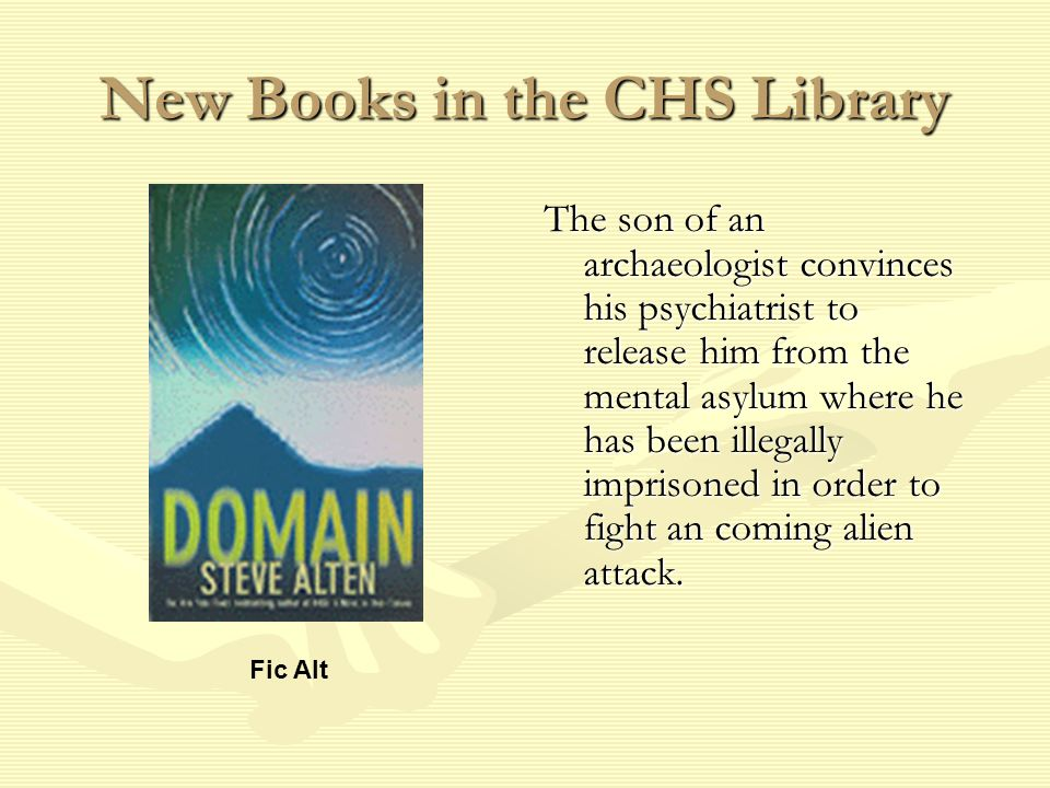 New Books in the CHS Library The son of an archaeologist convinces his psychiatrist to release him from the mental asylum where he has been illegally imprisoned in order to fight an coming alien attack.