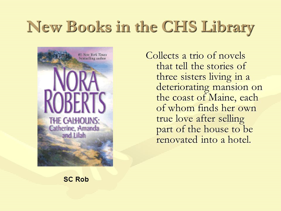 New Books in the CHS Library Collects a trio of novels that tell the stories of three sisters living in a deteriorating mansion on the coast of Maine, each of whom finds her own true love after selling part of the house to be renovated into a hotel.