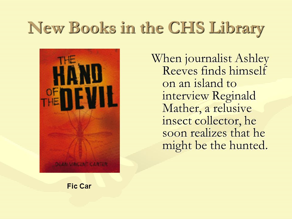 New Books in the CHS Library When journalist Ashley Reeves finds himself on an island to interview Reginald Mather, a relusive insect collector, he soon realizes that he might be the hunted.