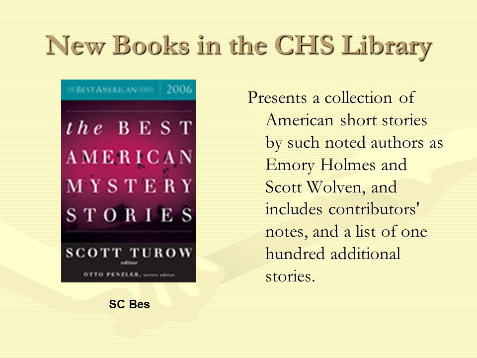 New Books in the CHS Library Presents a collection of American short stories by such noted authors as Emory Holmes and Scott Wolven, and includes contributors notes, and a list of one hundred additional stories.