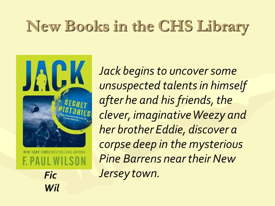New Books in the CHS Library Jack begins to uncover some unsuspected talents in himself after he and his friends, the clever, imaginative Weezy and her brother Eddie, discover a corpse deep in the mysterious Pine Barrens near their New Jersey town.