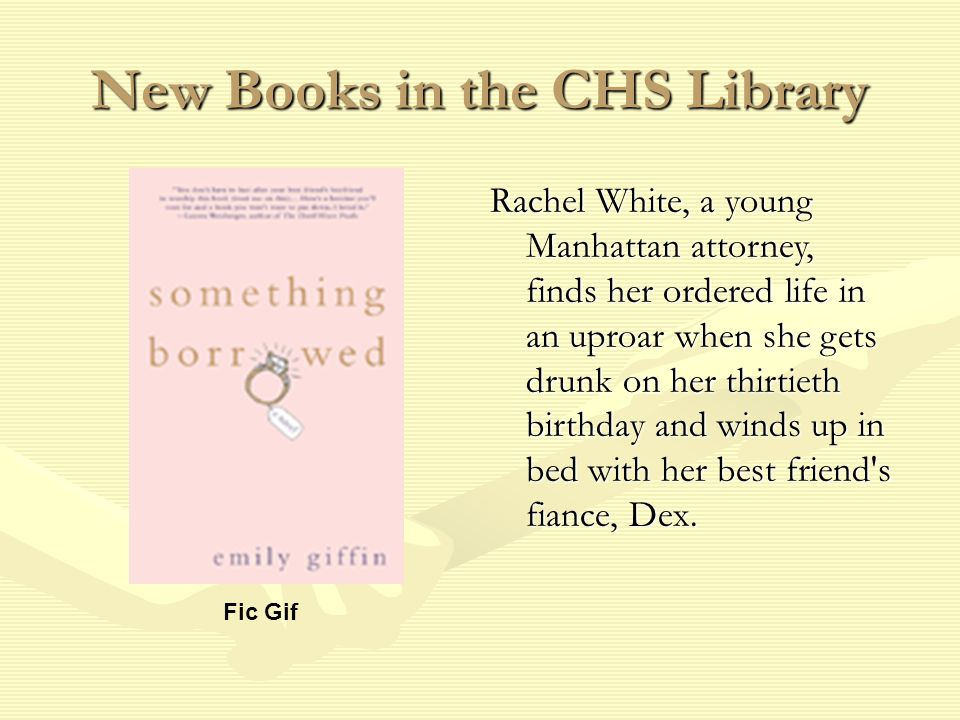 New Books in the CHS Library Fic Gif Rachel White, a young Manhattan attorney, finds her ordered life in an uproar when she gets drunk on her thirtieth birthday and winds up in bed with her best friend s fiance, Dex.