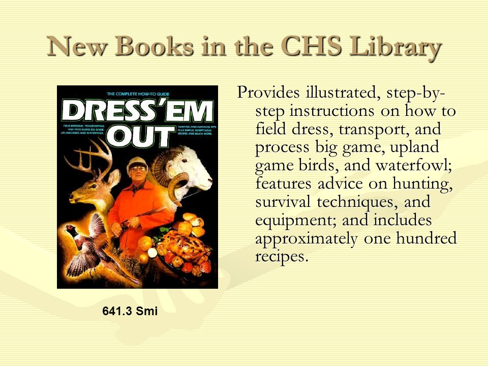 New Books in the CHS Library Provides illustrated, step-by- step instructions on how to field dress, transport, and process big game, upland game birds, and waterfowl; features advice on hunting, survival techniques, and equipment; and includes approximately one hundred recipes.