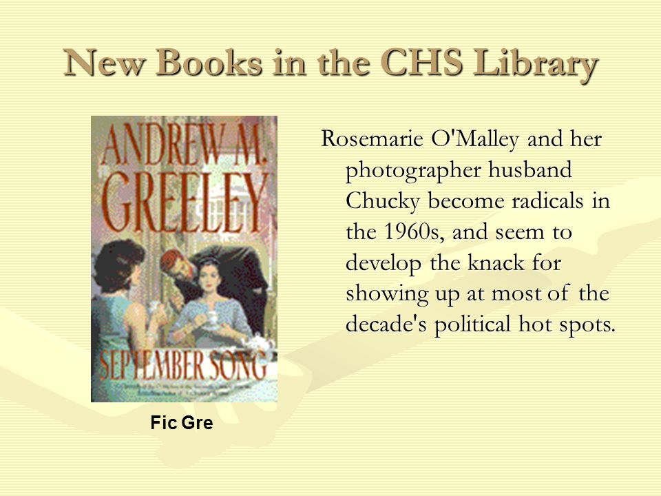 New Books in the CHS Library Fic Gre Rosemarie O Malley and her photographer husband Chucky become radicals in the 1960s, and seem to develop the knack for showing up at most of the decade s political hot spots.