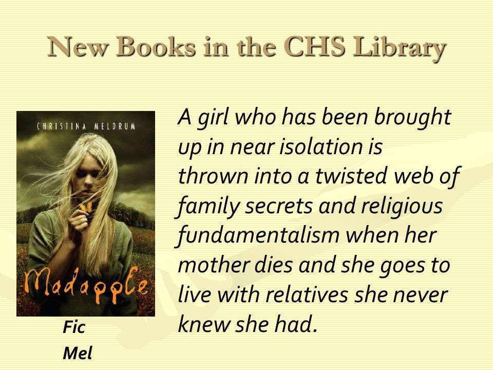 New Books in the CHS Library A girl who has been brought up in near isolation is thrown into a twisted web of family secrets and religious fundamentalism when her mother dies and she goes to live with relatives she never knew she had.