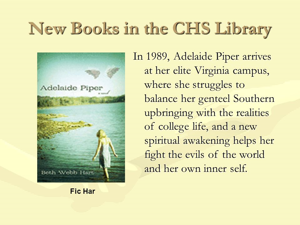 New Books in the CHS Library Fic Har In 1989, Adelaide Piper arrives at her elite Virginia campus, where she struggles to balance her genteel Southern upbringing with the realities of college life, and a new spiritual awakening helps her fight the evils of the world and her own inner self.