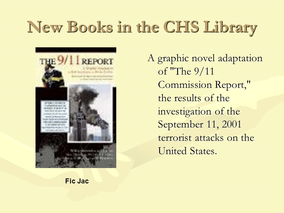 New Books in the CHS Library A graphic novel adaptation of The 9/11 Commission Report, the results of the investigation of the September 11, 2001 terrorist attacks on the United States.