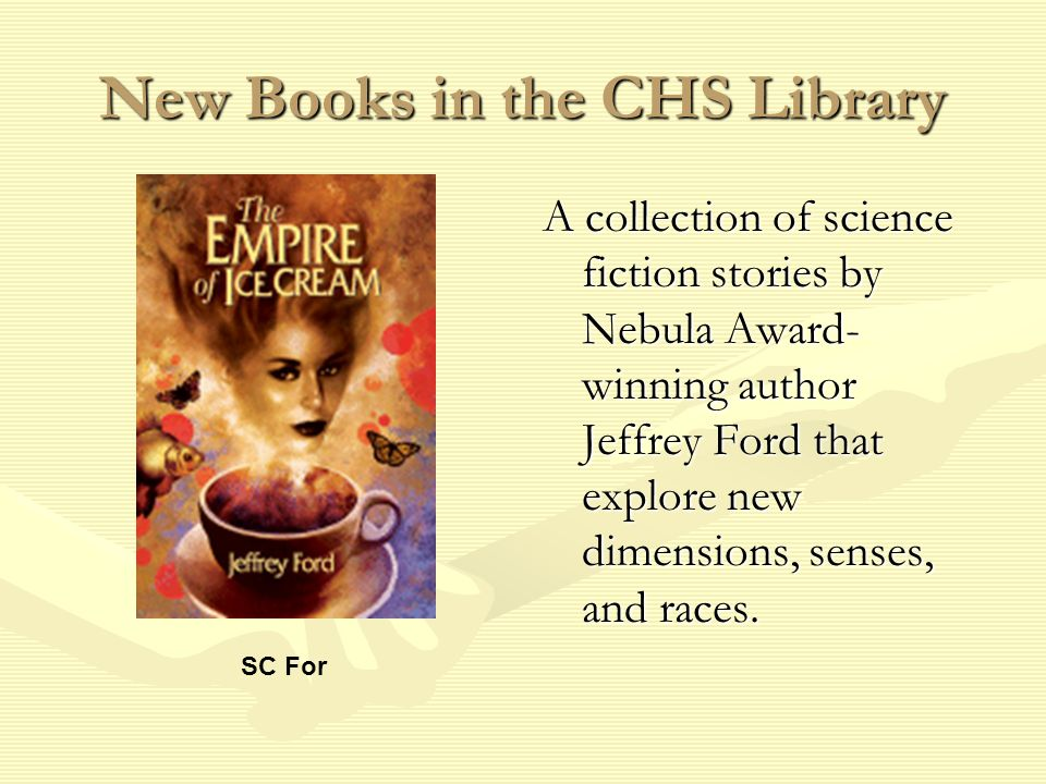 New Books in the CHS Library A collection of science fiction stories by Nebula Award- winning author Jeffrey Ford that explore new dimensions, senses, and races.