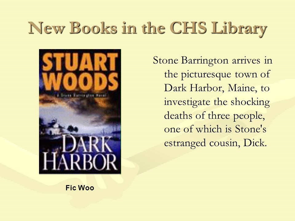 New Books in the CHS Library Stone Barrington arrives in the picturesque town of Dark Harbor, Maine, to investigate the shocking deaths of three people, one of which is Stone s estranged cousin, Dick.